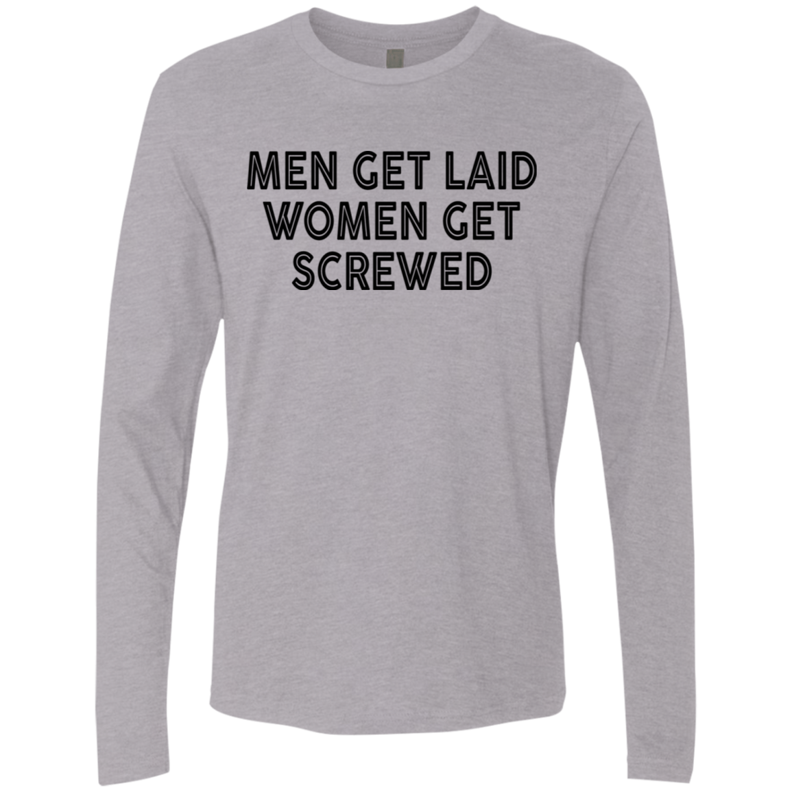 Men Get Laid Women Get Screwed Men's Long Sleeve Tee