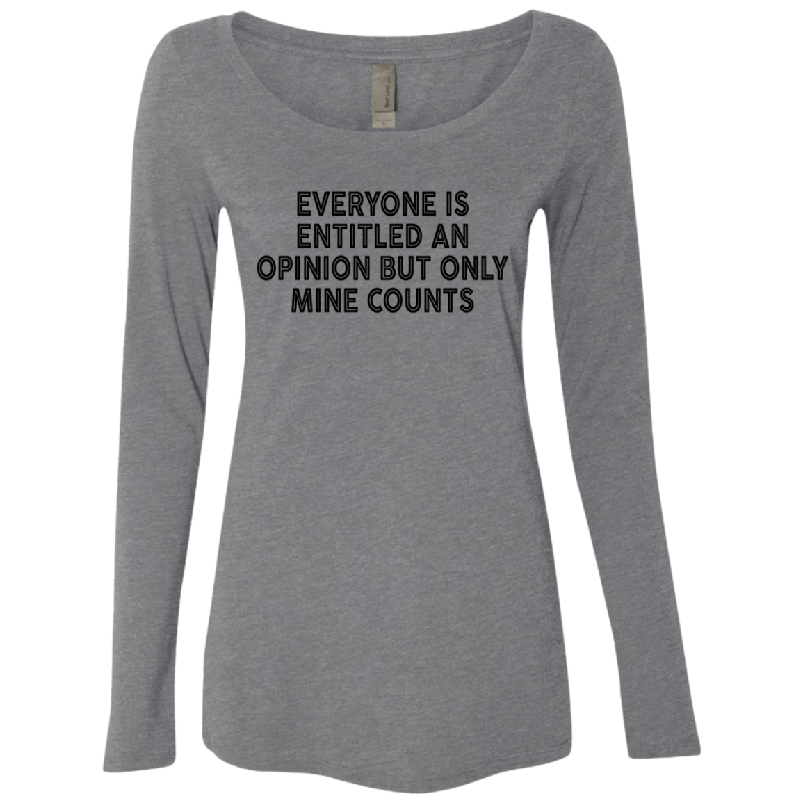 Everyone Is Entitled An Opinion But Only Mine Counts Women's Long Sleeve Tee