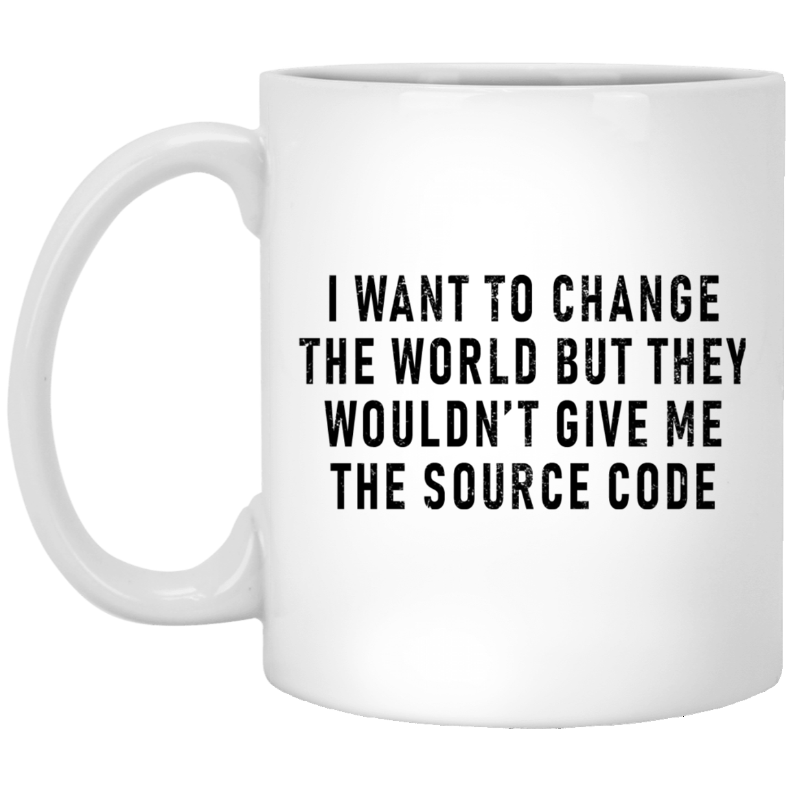 I Want To Change The World But They Won't Give Me The Source Code 11 oz. White Coffee Mug