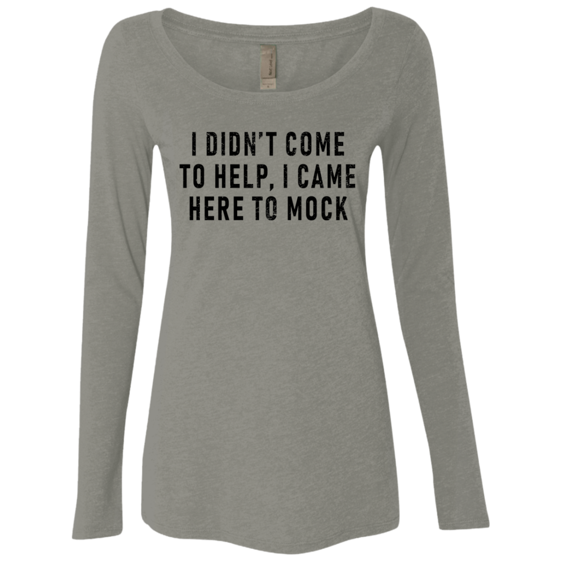 I Didn't come To Help I Came Here To Mock Women's Long Sleeve Tee