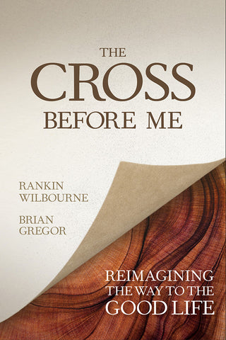 Cross Before Me: Reimagining the Way To the Good Life - Rankin Wilbourne and Brian Gregor | David C Cook
