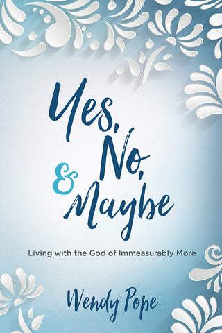 Yes, No, and Maybe: Living with the God of Immeasurably More - Wendy Pope | David C Cook