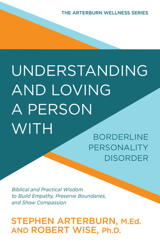 Understanding and Loving a Person with Borderline Personality Disorder: Biblical and Practical Wisdom to Build Empathy, Preserve Boundaries, and Show Compassion (The Arterburn Wellness Series)