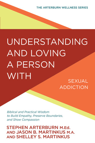 Understanding and Loving a Person with Sexual Addiction: Biblical and Practical Wisdom to Build Empathy, Preserve Boundaries, and Show Compassion | Stephen Arterburn | Arterburn Wellness Series