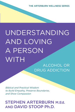 Understanding and Loving a Person with Alcohol or Drug Addiction: Biblical and Practical Wisdom to Build Empathy, Preserve Boundaries, and Show Compassion | Stephen Arterburn