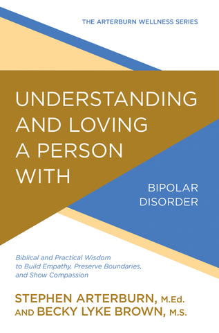 Understanding and Loving a Person with Bipolar Disorder: Biblical and Practical Wisdom to Build Empathy, Preserve Boundaries, and Show Compassion | Stephen Arterburn and Becky Lyke Brown, M.S. | Arterburn Wellness Series