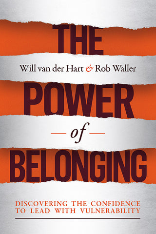 The Power of Belonging: Discovering the Confidence to Lead With Vulnerability - Will van der Hart and Dr. Rob Waller | David C Cook