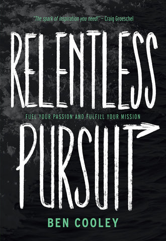 Relentless Pursuit: Fuel Your Passion and Fulfill Your Mission - Ben Cooley | David C Cook