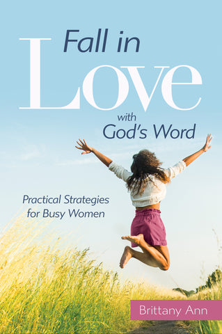 Fall in Love with GOd's Word Practical strategies for Busy Christian Women by Brittany Ann