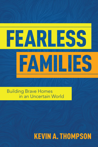 Fearless Families: Building Brave Homes in an Uncertain World - Kevin A. Thompson | David C Cook