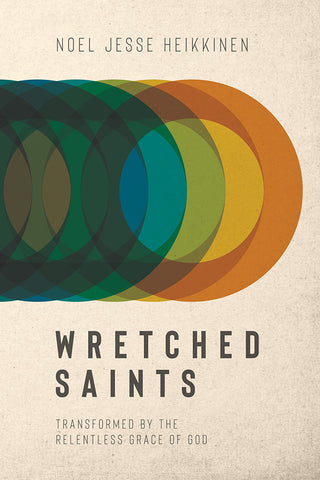 Wretched Saints: Transformed By the Relentless Grace of God - Noel Jesse Heikkinen | David C Cook