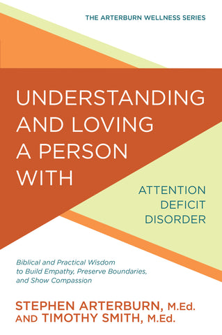 Understanding and Loving a Person with Attention Deficit Disorder: Biblical and Practical Wisdom to Build Empathy, Preserve Boundaries, and Show Compassion (The Arterburn Wellness Series)