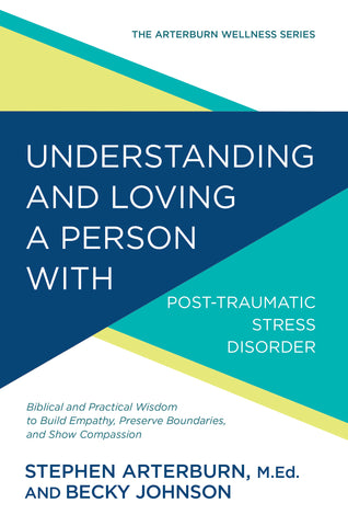 Understanding and Loving a Person with Post-traumatic Stress Disorder: Biblical and Practical Wisdom to Build Empathy, Preserve Boundaries, and Show Compassion | Stephen Arterburn | Arterburn Wellness Series