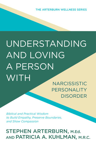 Understanding and Loving a Person with Narcissistic Personality Disorder: Biblical and Practical Wisdom to Build Empathy, Preserve Boundaries, and Show Compassion | Stephen Arterburn and Patricia A. Kuhlman, MRC. | Arterburn Wellness Series