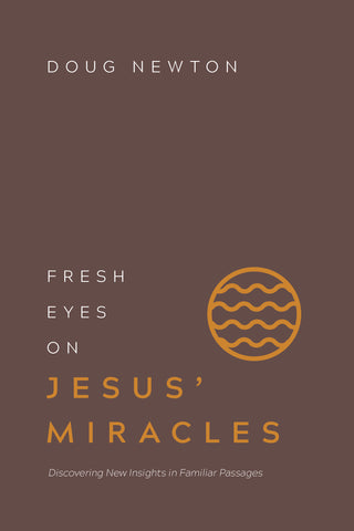Fresh Eyes on Jesus' Miracles: Discovering New Insights in Familiar Passages | Doug Newton | Fresh Eyes Series