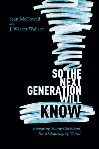 So the Next Generation Will Know: Preparing Young Christians for a Challenging World - Sean McDowell and J. Warner Wallace | David C Cook