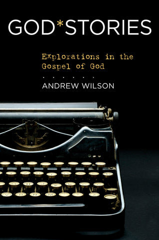 GodStories: Explorations in the Gospel of God - Andrew Wilson | David C Cook