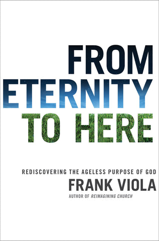 From Eternity to Here: Rediscovering the Ageless Purpose of God - Frank Viola | David C Cook