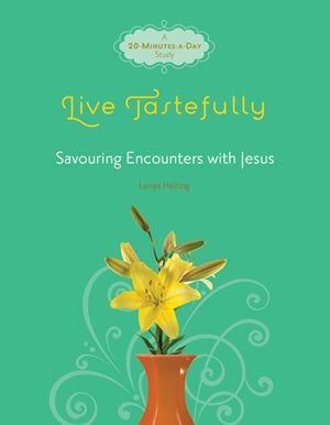 Live Tastefully: Savoring Encounters with Jesus: Women's Bible Study - Lenya Heitzig | David C Cook