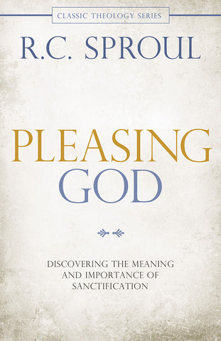 Pleasing God: Discovering the Meaning and Importance of Sanctification by R.C. Sproul