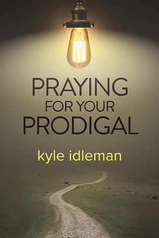 Praying for Your Prodigal by Kyle Idleman