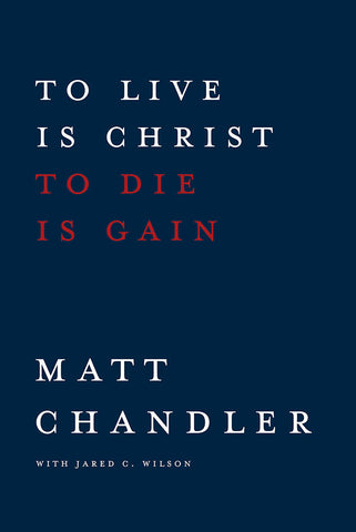 To Live is Christ to Die is Gain by Matt Chandler with Jared C. Wilson