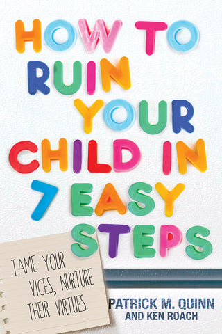 How To Ruin Your Child in 7 Easy Steps by Patrick M. Quinn and Ken Roach