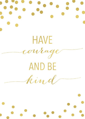 As life goes on, have courage and be kind (and look great doing it!)
