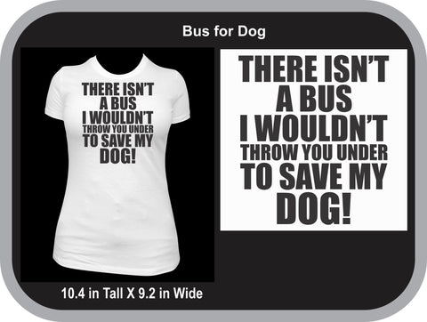 There Isn't a Bus I Would'nt Throw You Under to Save My Dog T-shirt