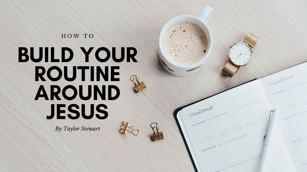 How to Build Your Routines Around Jesus