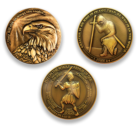 "Eagle Coin:  Front: Eagle, with text ""...They will rise on wings like eagles..."" Task Ahead Coin:  Front: Kneeling templar knight, with text ""Greater is he who is in you than he who is in the world."" / ""1 John 4:4""Armor of God Coin:  Front: Spartan warrior, with text ""Put on the whole armor of God"" / ""Sword of the Spirit"" / ""Helmet of Salvation"" / ""Shield of Faith"" / ""Belt of Truth"" / ""Feet Gospel of Peace"" / ""Breastplate of Righteousness"" / ""Ephesians 6:10-18"""