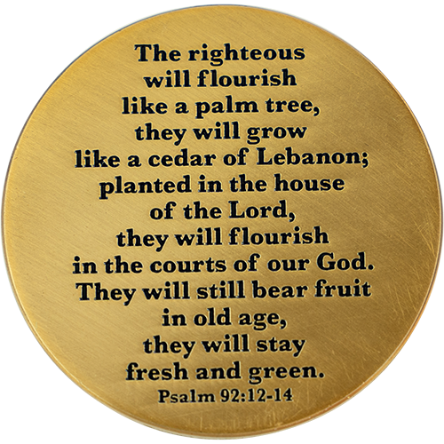 "Back: Text, ""The righteous will flourish like a palm tree, they will grow like a cedar of Lebanon; planted in the house of the Lord, they will flourish in the courts of our God. They will still bear fruit in old age, they will stay fresh and green. Psalm 92:12-14"""