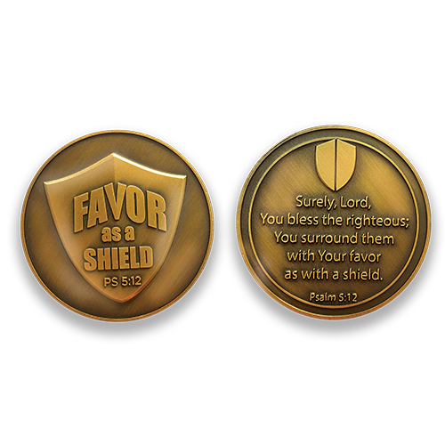 "Favor Coin:  Front: Shield, with text ""Favor as a shield""  Back: Shield, with text ""Surely, Lord, you bless the righteous; you surround them with your favor as a shield. Psalm 5:12"""
