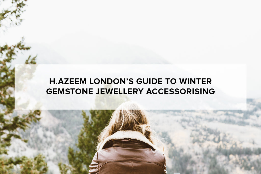 H.AZEEM London's guide to winter gemstone jewellery accessorising