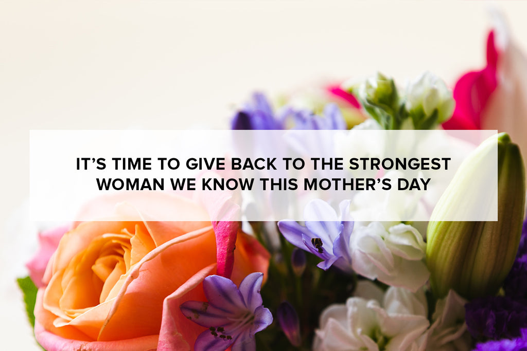 It's time to give back to the strongest woman we know this Mother's Day