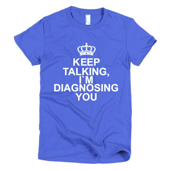 Keep Talking. I'm diagnosing you! women's t-shirt