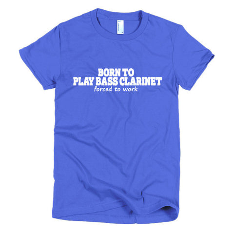 Born To Play Bass Clarinet, Forced To Work,  women's t-shirt