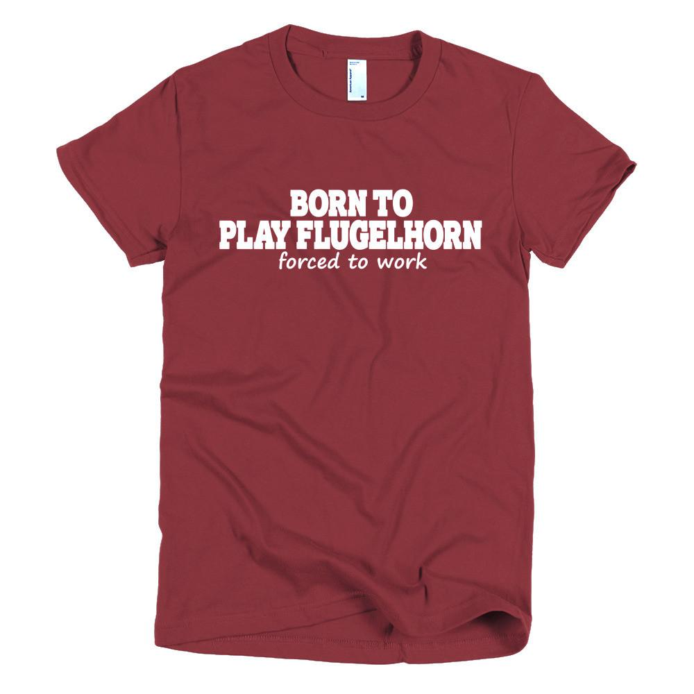 Born To Play Flugelhorn, forced to work Womens T-shirt