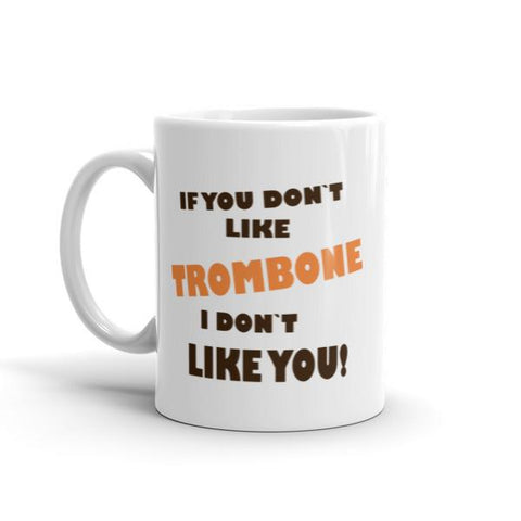 Image of If you don't like Trombone, I don't like you! Mug