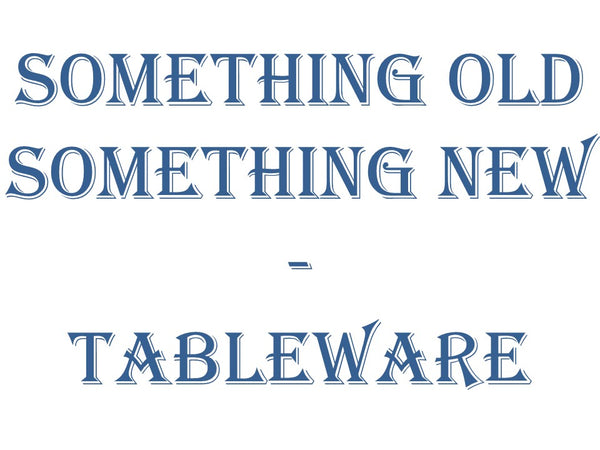 Something Old Something New - Tableware