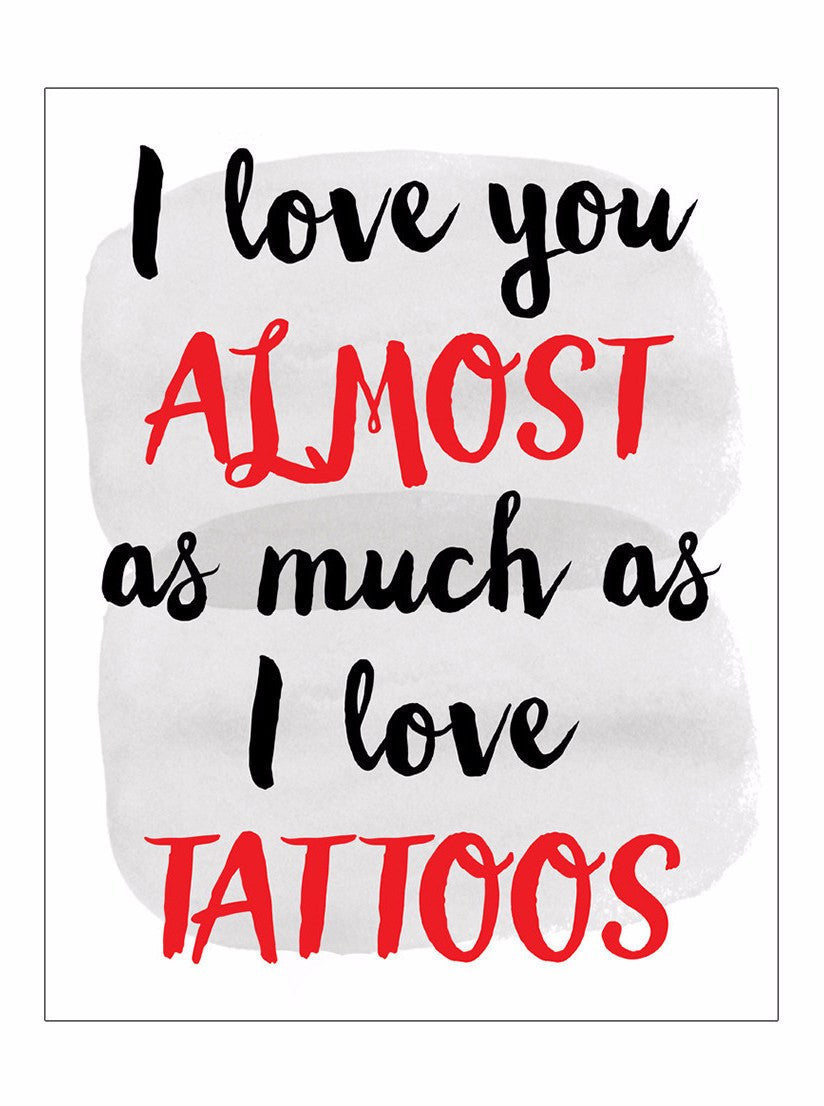 I Love You Almost As Much As I Love Tattoos Print - www.inkedshop.com