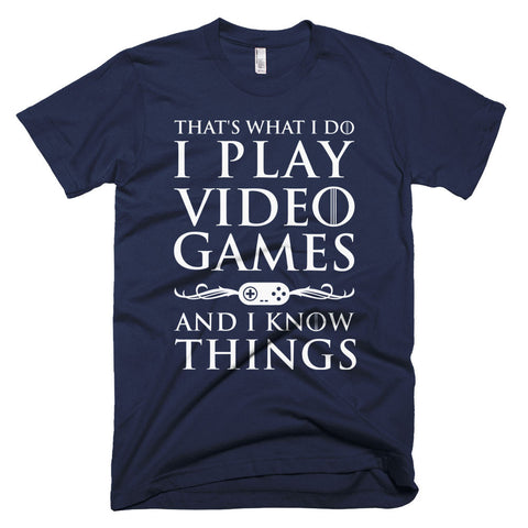 That's What I Do I Play Video Games and I know Things T-Shirt | Unisex Apparel