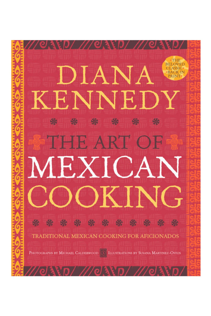 The Art of Mexican Cooking: TRADITIONAL MEXICAN COOKING FOR AFICIONADOS: A COOKBOOK By DIANA KENNEDY