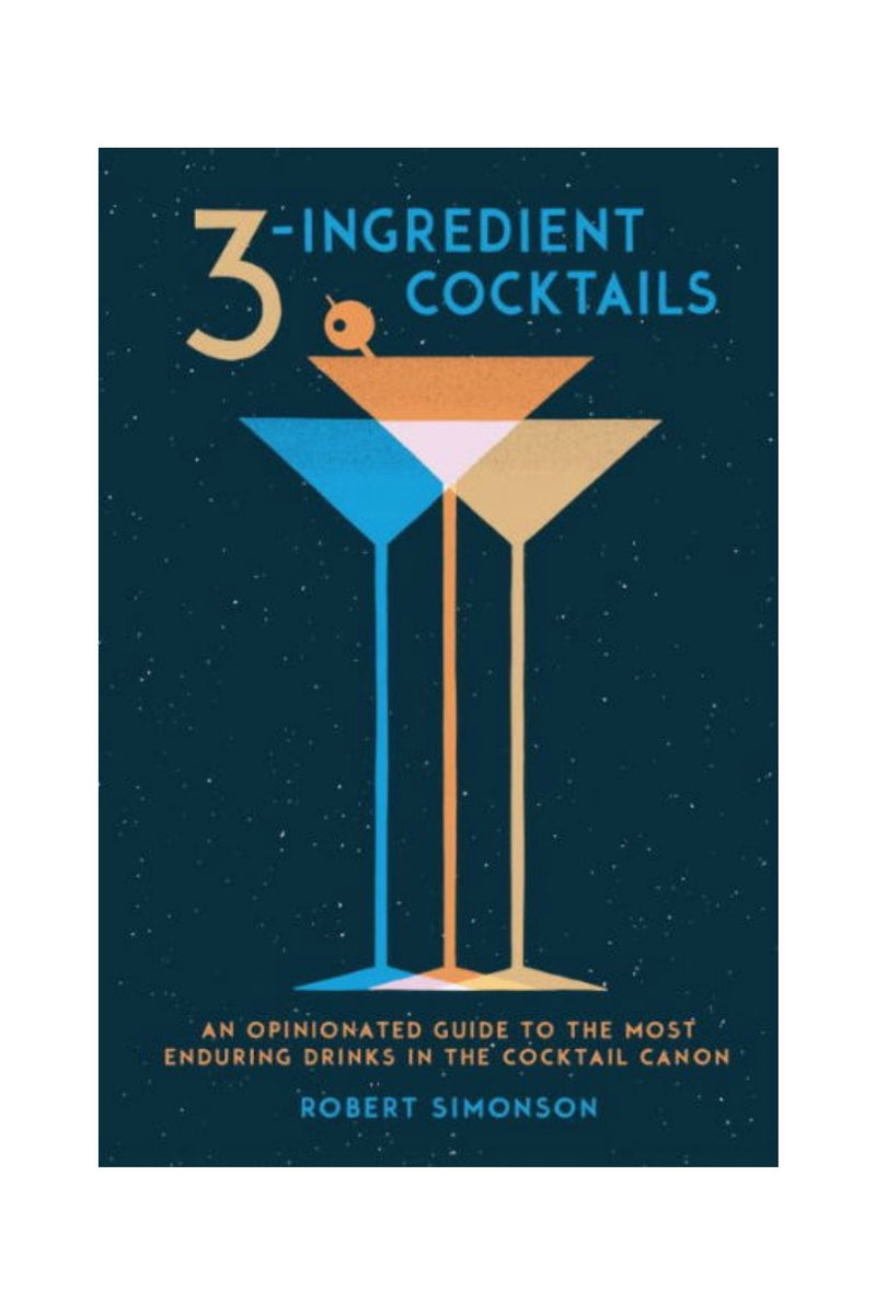 Random House 3-Ingredient Cocktails: An Opinionated Guide to the Most Enduring Drinks in the Cocktail Canon by Robert Simonson