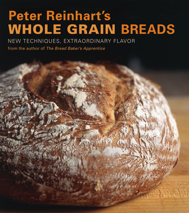 Peter Reinhart's Whole Grain Breads by By PETER REINHART