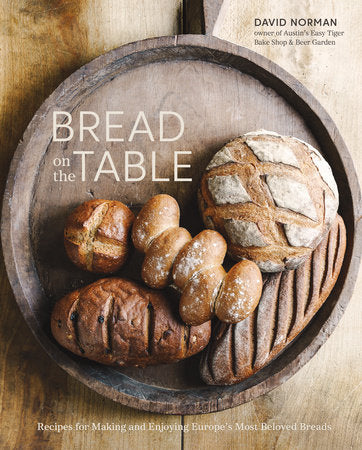 Bread on the Table - RECIPES FOR MAKING AND ENJOYING EUROPE'S MOST BELOVED BREADS [A BAKING BOOK] By DAVID NORMAN