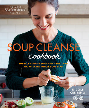Soup Cleanse Cookbook - EMBRACE A BETTER BODY AND A HEALTHIER YOU WITH THE WEEKLY SOUP PLAN By NICOLE CENTENO
