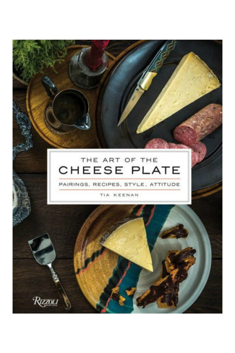 The Art of the Cheese Plate: Pairings, Recipes, Style, Attitude by Tia Keenan, Noah Fecks (Photographer)