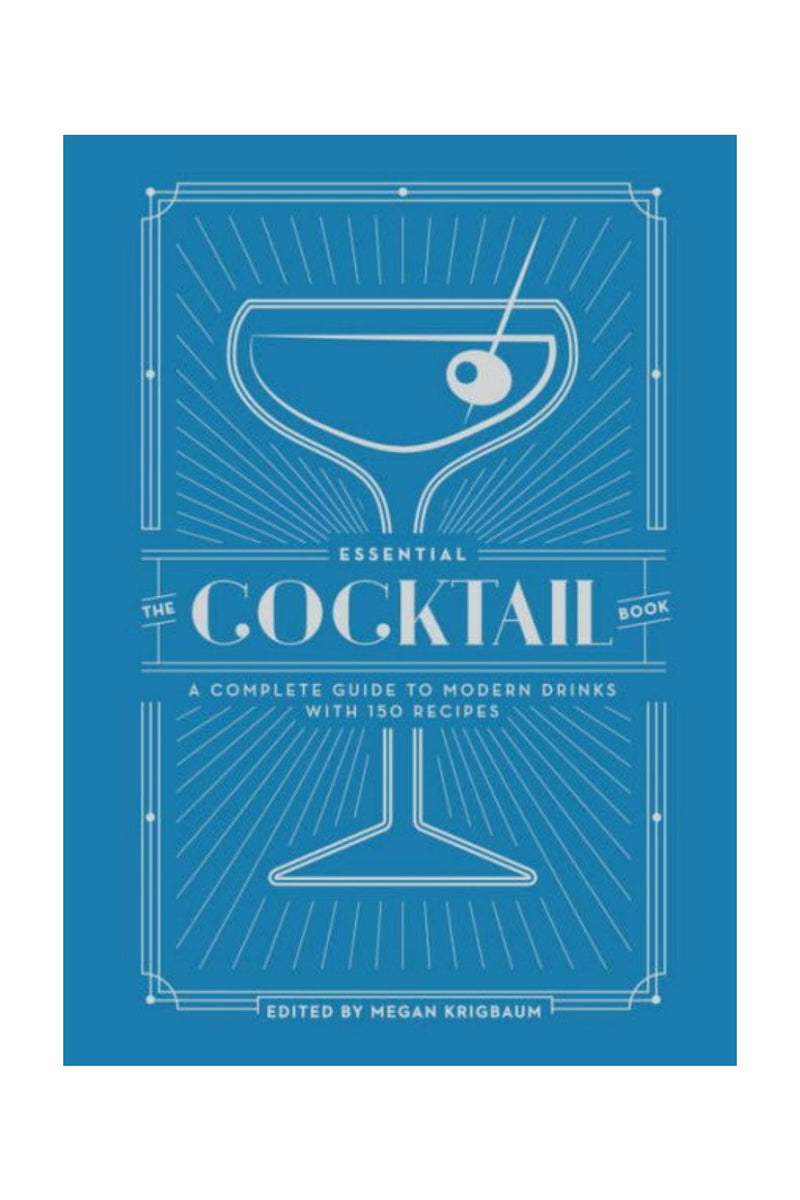 The Essential Cocktail Book: A Complete Guide to Modern Drinks with 150 Recipes by Megan Krigbaum (Editor)