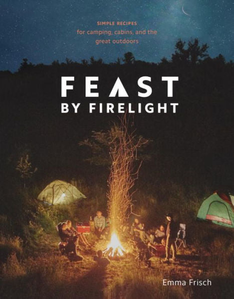 Feast by Firelight: Simple Recipes for Camping, Cabins, and the Great Outdoors by Emma Frisch